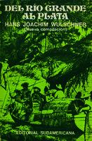 Del Río Grande al Plata crónicas de viajes realizados por alemanes en el siglo XIX por el continente sudamericano [1976]. Biblioteca